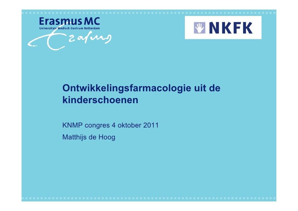 Ontwikkelingsfarmacologie uit dekinderschoenenKNMP congres 4 oktober 2011Matthijs de Hoog