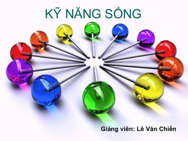 KỸ NĂNG SỐNG      Giảng viên: Lê Văn Chiến