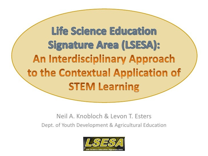 Life Science Education Signature Area (LSESA): An Interdisciplinary Approach to the Contextual Application of STEM Learnin...