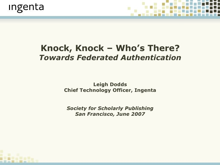 Knock, Knock – Who's There? Towards Federated Authentication Leigh Dodds Chief Technology Officer, Ingenta Society for Sch...