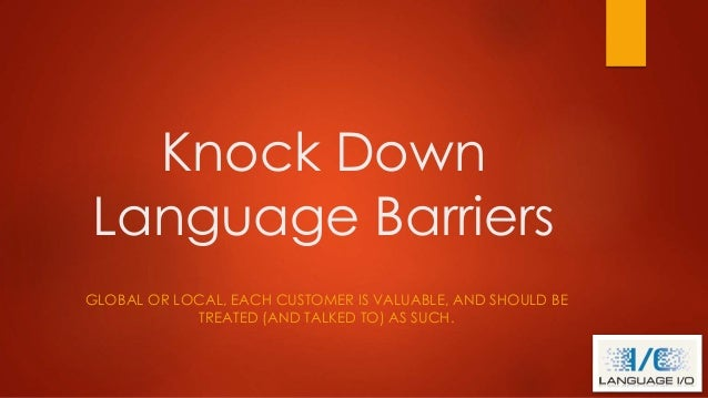 Knock Down Language Barriers GLOBAL OR LOCAL, EACH CUSTOMER IS VALUABLE, AND SHOULD BE TREATED (AND TALKED TO) AS SUCH.