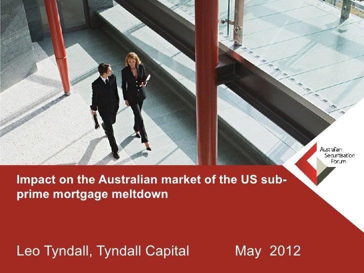 Impact on the Australian market of the US sub-prime mortgage meltdownLeo Tyndall, Tyndall Capital         May 2012