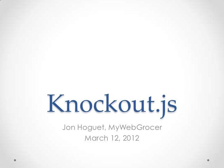 Knockout.js Jon Hoguet, MyWebGrocer      March 12, 2012