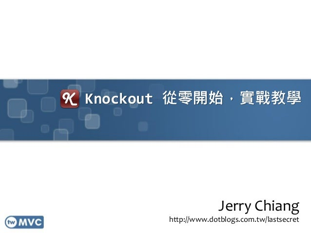Knockout 從零開始,實戰教學 Jerry Chiang http://www.dotblogs.com.tw/lastsecret