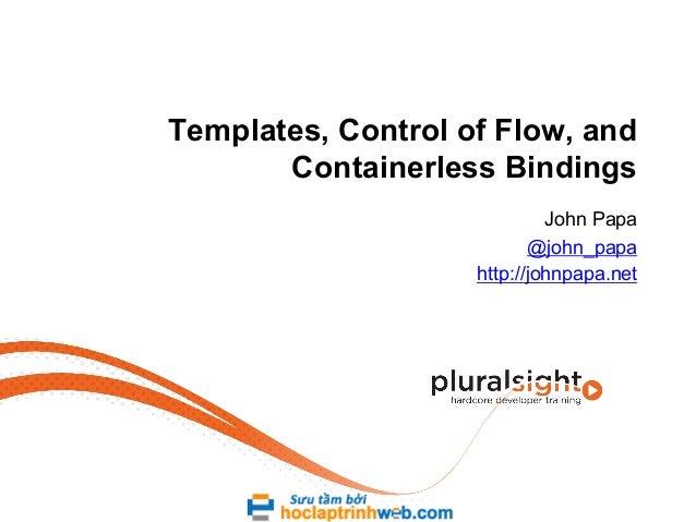 Templates, Control of Flow, and Containerless Bindings John Papa @john_papa http://johnpapa.net