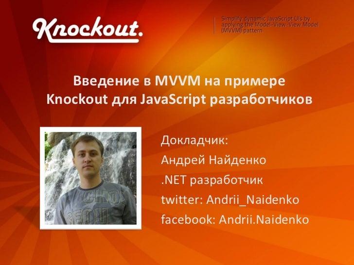 Введение в MVVM на примереKnockout для JavaScript разработчиков               Докладчик:               Андрей Найденко    ...