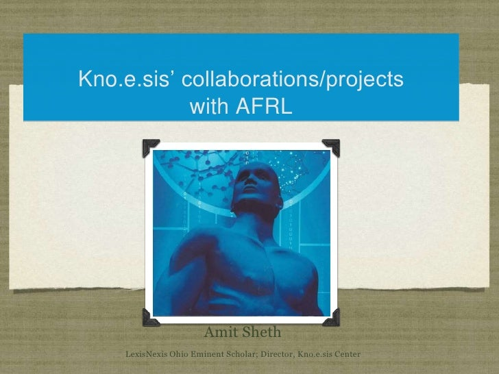 Kno.e.sis' collaborations/projects with AFRL<br />Amit ShethLexisNexis Ohio Eminent Scholar; Director, Kno.e.sis Center<br />