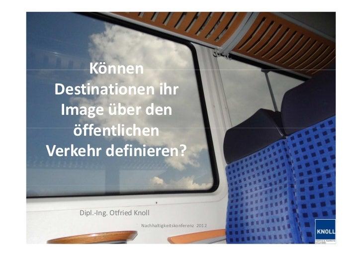 Können  Destinationen ihr   Image über den     öffentlichen Verkehr definieren?             Dipl.-Ing. Otfried Knoll      ...
