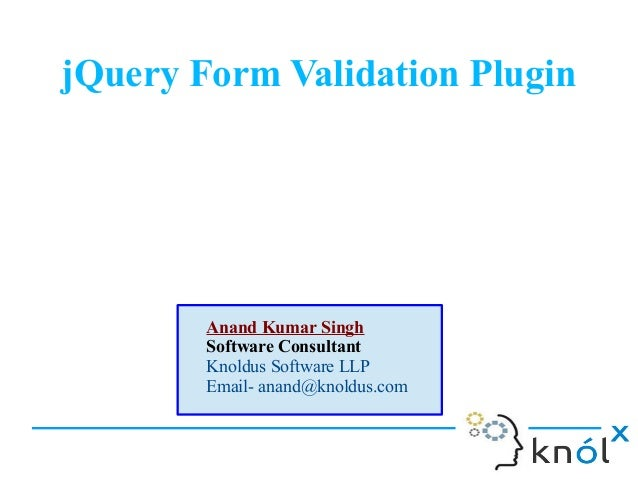 jQuery Form Validation Plugin  Anand Kumar Singh Software Consultant Knoldus Software LLP Email- anand@knoldus.com