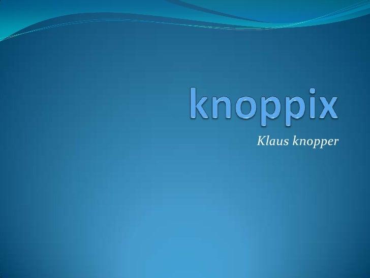 knoppix<br />Klaus knopper<br />