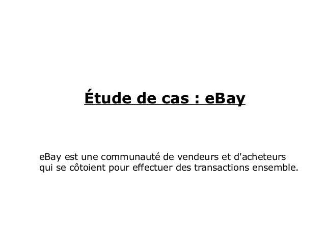 Étude de cas : eBay eBay est une communauté de vendeurs et d'acheteurs qui se côtoient pour effectuer des transactions ens...