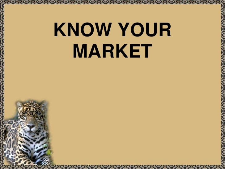 KNOW YOUR MARKET<br />