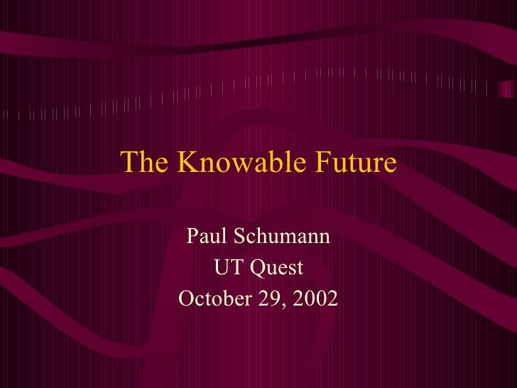 The Knowable Future Paul Schumann UT Quest October 29, 2002