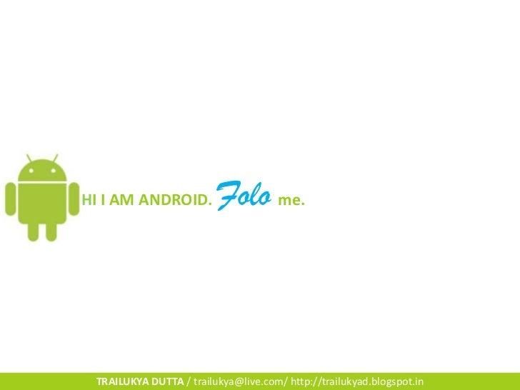 HI I AM ANDROID.         Folo me. TRAILUKYA DUTTA / trailukya@live.com/ http://trailukyad.blogspot.in