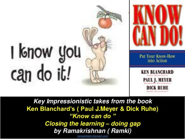 """Key Impressionistic takes from the book Ken Blanchard's ( Paul J.Meyer & Dick Ruhe) """"Know can do """" Closing the learning – ..."""