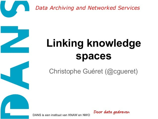 Data Archiving and Networked Services  Linking knowledge spaces Christophe Guéret (@cgueret)  DANS is een instituut van KN...