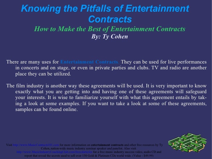 Knowing the Pitfalls of Entertainment  Contracts How to Make the Best of  Entertainment Contracts By: Ty Cohen <ul><li>The...