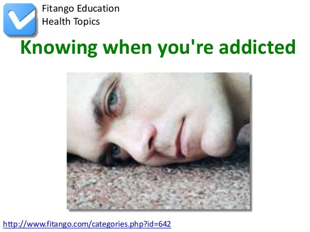 http://www.fitango.com/categories.php?id=642Fitango EducationHealth TopicsKnowing when youre addicted