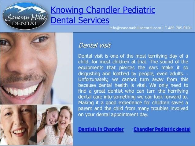Knowing Chandler Pediatric Dental Services info@sonoranhillsdental.com   T 489.785.9191  Dental visit Dental visit is one ...