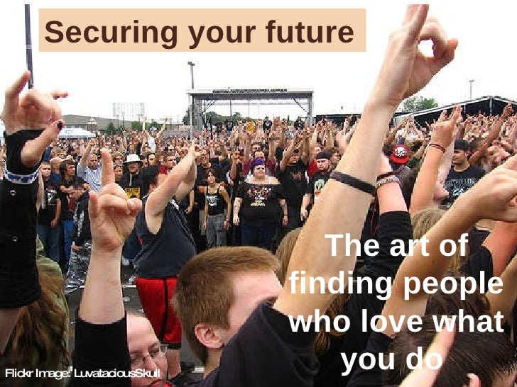 Flickr Image: LuvataciousSkull Securing your future The art of finding people who love what you do