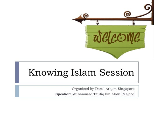 Knowing Islam Session             Organised by Darul Arqam Singapore     Speaker: Muhammad Taufiq bin Abdul Majeed
