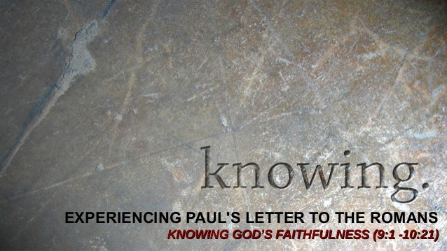 EXPERIENCING PAUL'S LETTER TO THE ROMANS KNOWING GOD'S FAITHFULNESS (9:1 -10:21)KNOWING GOD'S FAITHFULNESS (9:1 -10:21)