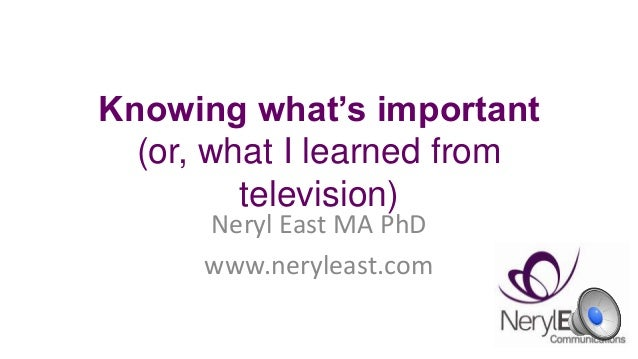Knowing what's important (or, what I learned from television) Neryl East MA PhD www.neryleast.com