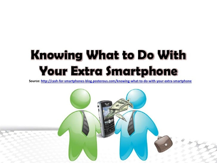 Knowing What to Do With  Your Extra SmartphoneSource: http://cash-for-smartphones-blog.posterous.com/knowing-what-to-do-wi...