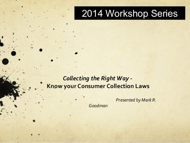 2014 Workshop Series Collecting the Right Way - Know your Consumer Collection Laws Presented by Mark R. Goodman