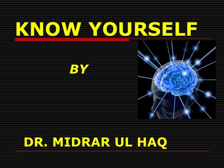 <ul><li>KNOW YOURSELF </li></ul><ul><li>BY </li></ul><ul><li>DR. MIDRAR UL HAQ </li></ul>