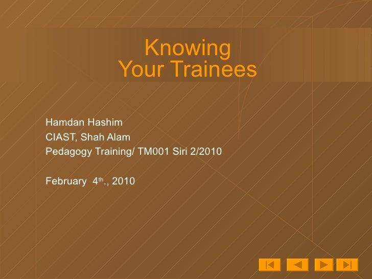 Knowing Your Trainees Hamdan Hashim CIAST, Shah Alam Pedagogy Training/ TM001 Siri 2/2010 February  4 th ., 2010