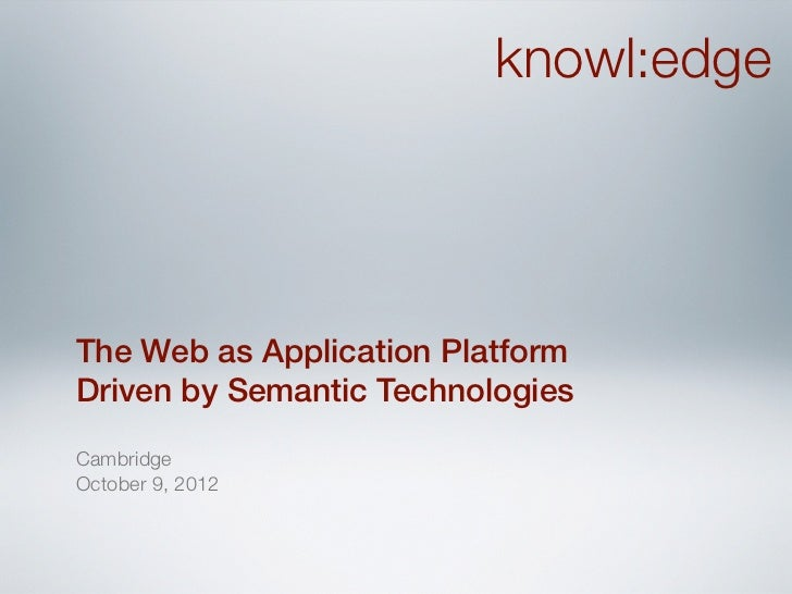 knowl:edgeThe Web as Application PlatformDriven by Semantic TechnologiesCambridgeOctober 9, 2012