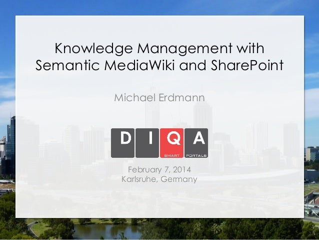 Knowledge Management with Semantic MediaWiki and SharePoint Michael Erdmann  February 7, 2014 Karlsruhe, Germany