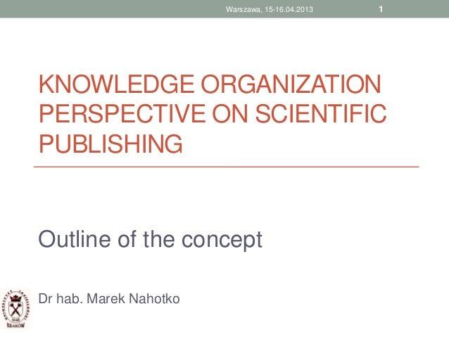 KNOWLEDGE ORGANIZATIONPERSPECTIVE ON SCIENTIFICPUBLISHINGOutline of the conceptDr hab. Marek Nahotko1Warszawa, 15-16.04.2013