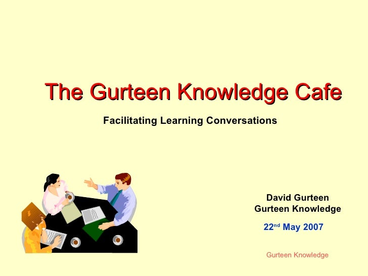 The Gurteen Knowledge Cafe David Gurteen Gurteen Knowledge Facilitating Learning Conversations 22 nd  May 2007