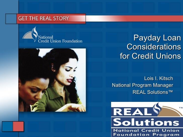 Payday Loan Considerations for Credit Unions Lois I. Kitsch National Program Manager REAL Solutions ™