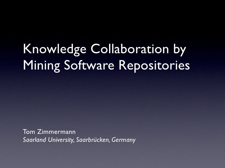 Knowledge Collaboration by Mining Software Repositories    Tom Zimmermann Saarland University, Saarbrücken, Germany