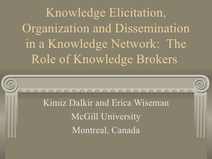 Knowledge Elicitation, Organization and Dissemination in a Knowledge Network:  The Role of Knowledge Brokers   Kimiz Dalki...