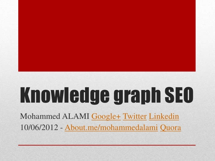 Knowledge graph SEOMohammed ALAMI Google+ Twitter Linkedin10/06/2012 - About.me/mohammedalami Quora