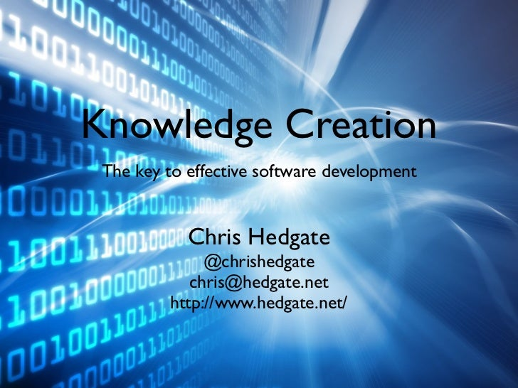 Knowledge Creation The key to effective software development            Chris Hedgate              @chrishedgate          ...
