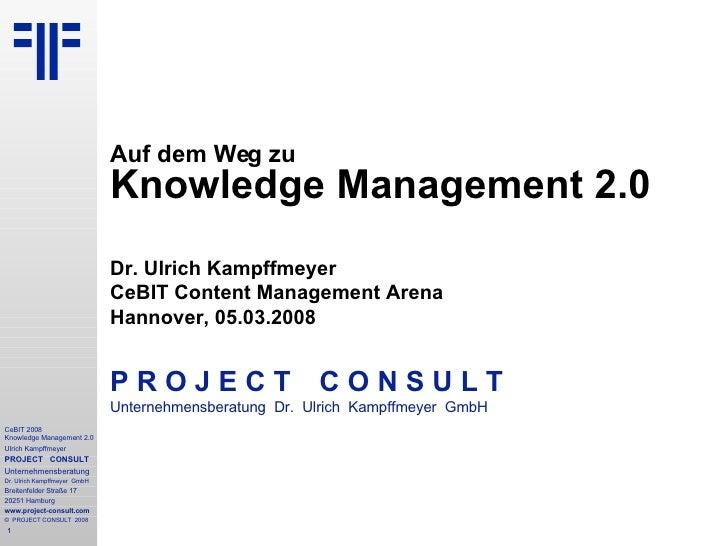Auf dem Weg zu Knowledge Management 2.0 Dr. Ulrich Kampffmeyer CeBIT Content Management Arena Hannover, 05.03.2008 P R O J...