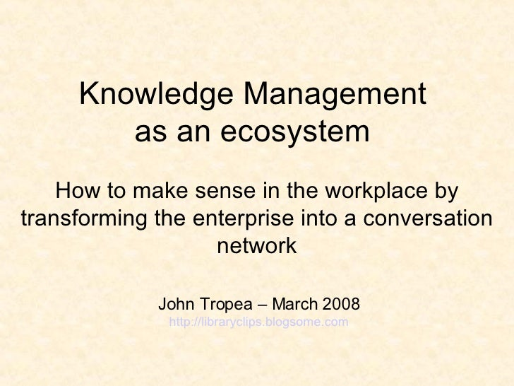 Knowledge Management  as an ecosystem  H ow to make sense in the workplace by transforming the enterprise into a conversat...