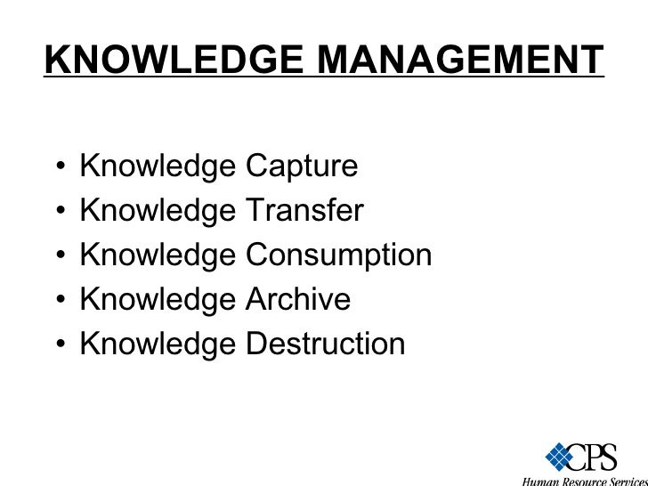 KNOWLEDGE MANAGEMENT   <ul><li>Knowledge Capture </li></ul><ul><li>Knowledge Transfer </li></ul><ul><li>Knowledge Consumpt...
