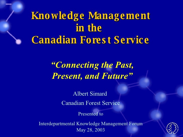 Knowledge Management in the  Canadian Forest Service Albert Simard  Canadian Forest Service Presented to Interdepartmental...
