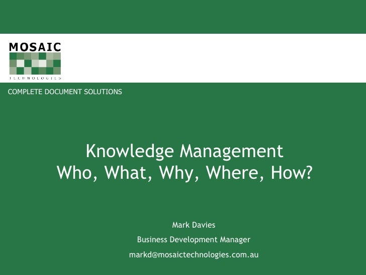 Knowledge Management Who, What, Why, Where, How? Mark Davies Business Development Manager [email_address]