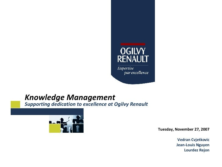 Knowledge Management Supporting dedication to excellence at Ogilvy Renault Tuesday, November 27, 2007 Vedran Cvjetkovic Je...