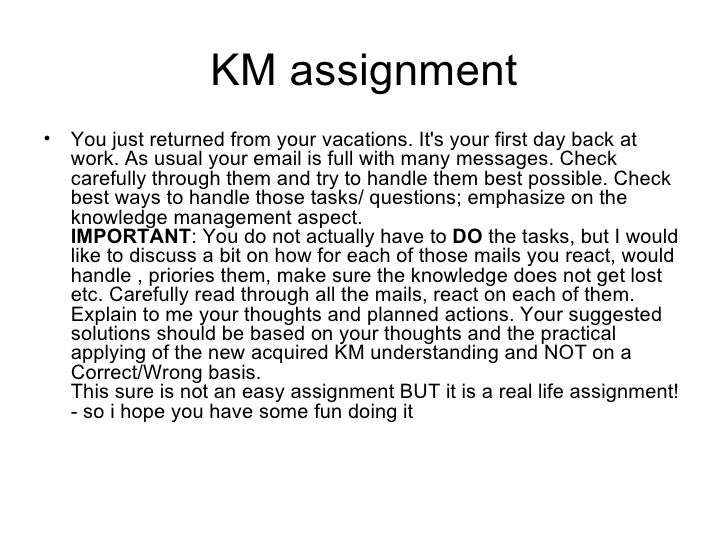 KM assignment <ul><li>You just returned from your vacations. It's your first day back at work. As usual your email is full...