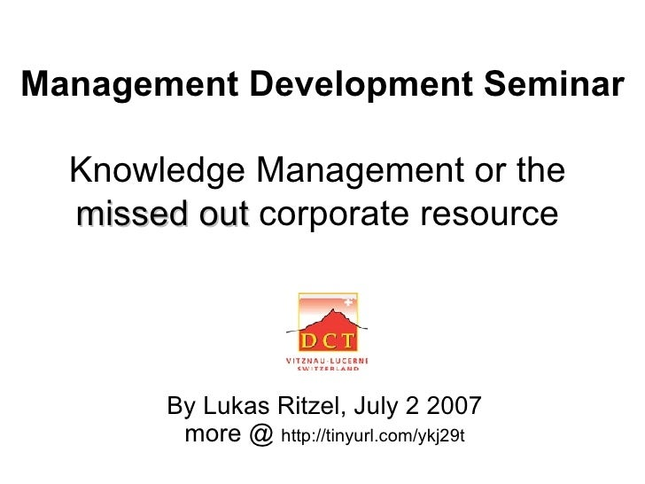 Management Development Seminar   Knowledge Management or the  missed out  corporate resource   By Lukas Ritzel, July 2 200...