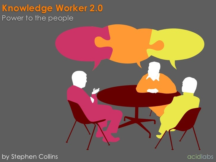 Knowledge Worker 2.0 Power to the people     by Stephen Collins     acidlabs