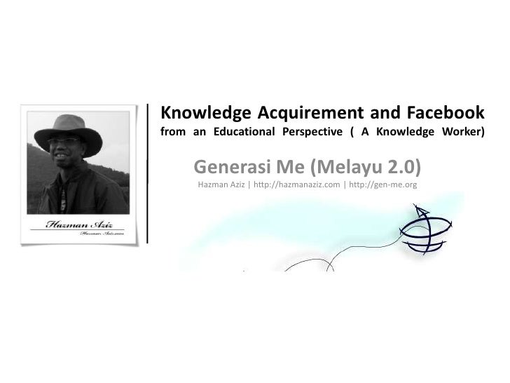 Knowledge Acquirement and Facebook from an Educational Perspective ( A Knowledge Worker)       Generasi Me (Melayu 2.0)   ...